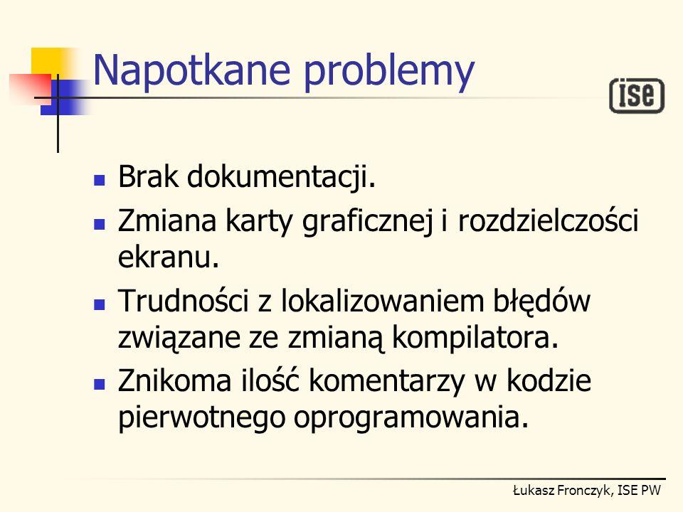 Łukasz Fronczyk, ISE PW Napotkane problemy Brak dokumentacji. Zmiana karty graficznej i rozdzielczości ekranu. Trudności z lokalizowaniem błędów związ