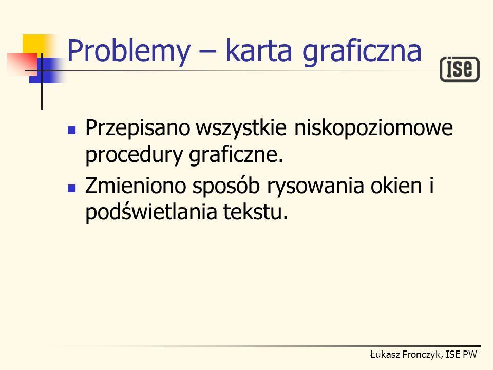 Łukasz Fronczyk, ISE PW Problemy – karta graficzna Przepisano wszystkie niskopoziomowe procedury graficzne. Zmieniono sposób rysowania okien i podświe