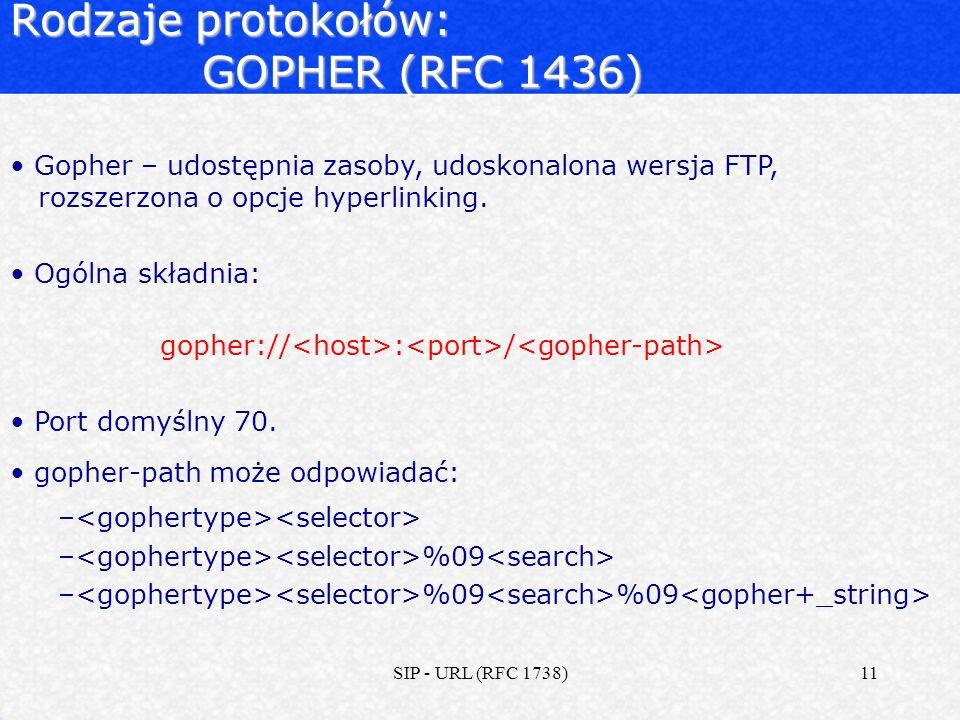 SIP - URL (RFC 1738)11 Rodzaje protokołów: GOPHER (RFC 1436) Gopher – udostępnia zasoby, udoskonalona wersja FTP, rozszerzona o opcje hyperlinking. Og