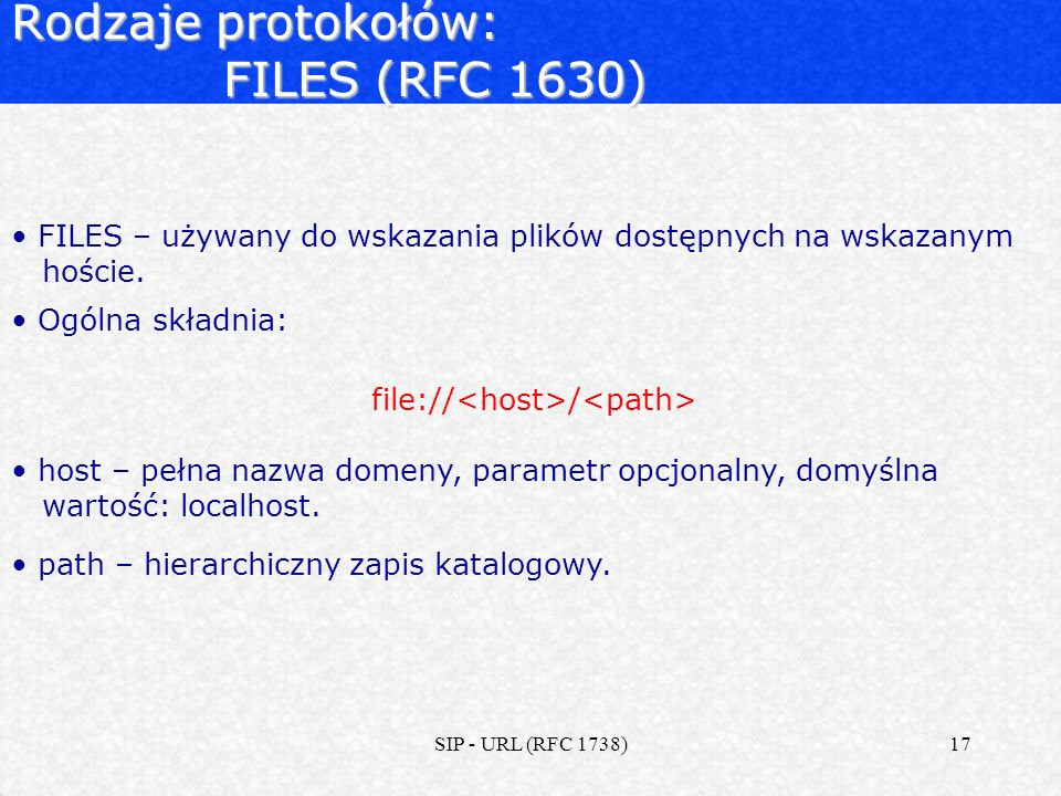 SIP - URL (RFC 1738)17 Rodzaje protokołów: FILES (RFC 1630) FILES – używany do wskazania plików dostępnych na wskazanym hoście. Ogólna składnia: file: