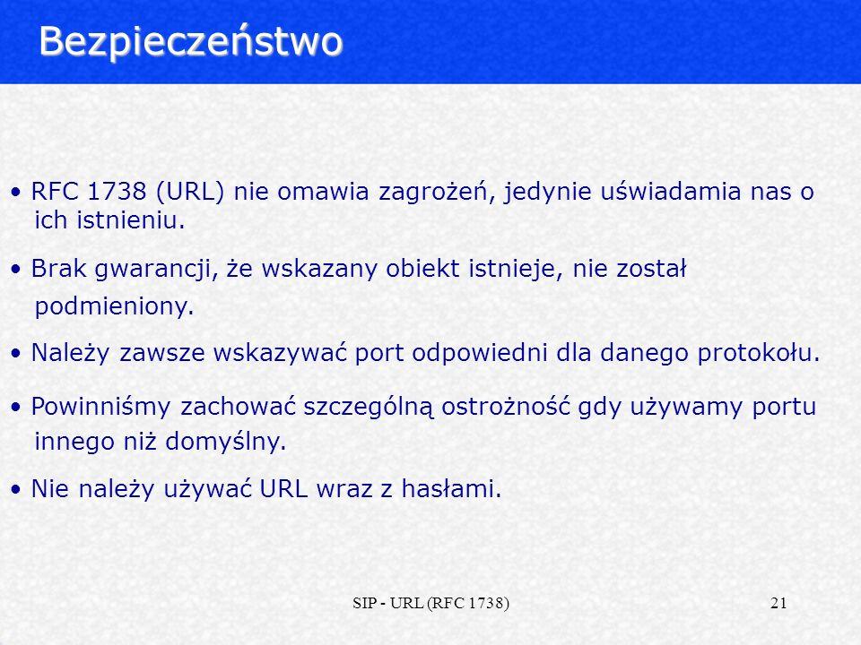 SIP - URL (RFC 1738)21Bezpieczeństwo RFC 1738 (URL) nie omawia zagrożeń, jedynie uświadamia nas o ich istnieniu. Brak gwarancji, że wskazany obiekt is