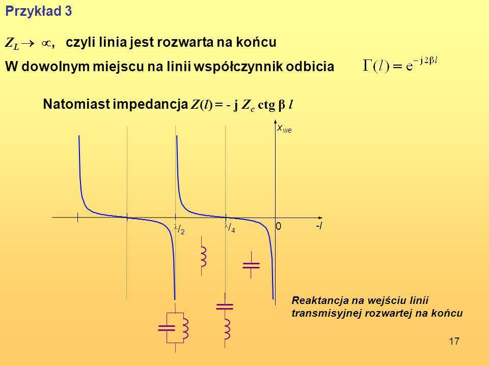 17 Przykład 3 Z L, czyli linia jest rozwarta na końcu W dowolnym miejscu na linii współczynnik odbicia Natomiast impedancja Z(l) = - j Z c ctg β l -l