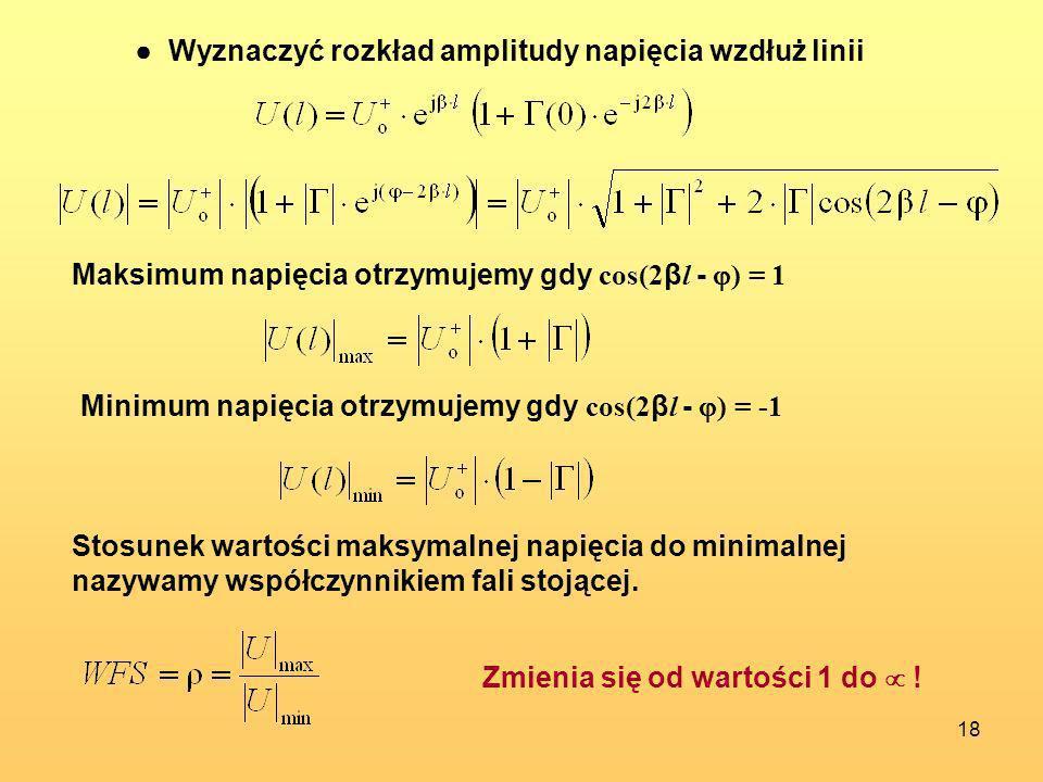 18 Wyznaczyć rozkład amplitudy napięcia wzdłuż linii Maksimum napięcia otrzymujemy gdy cos(2 β l - ) = 1 Minimum napięcia otrzymujemy gdy cos(2 β l -