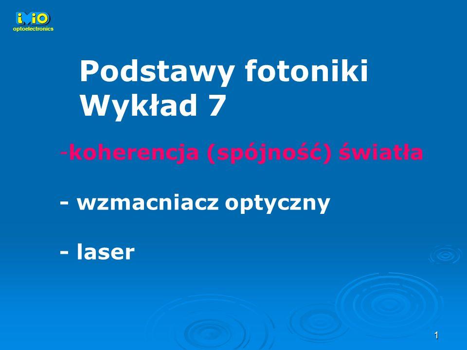 1 Podstawy fotoniki Wykład 7 optoelectronics -koherencja (spójność) światła - wzmacniacz optyczny - laser