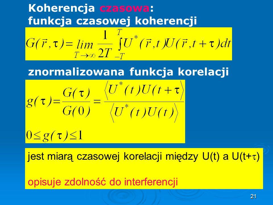 21 Koherencja czasowa: funkcja czasowej koherencji znormalizowana funkcja korelacji jest miarą czasowej korelacji między U(t) a U(t+ ) opisuje zdolność do interferencji
