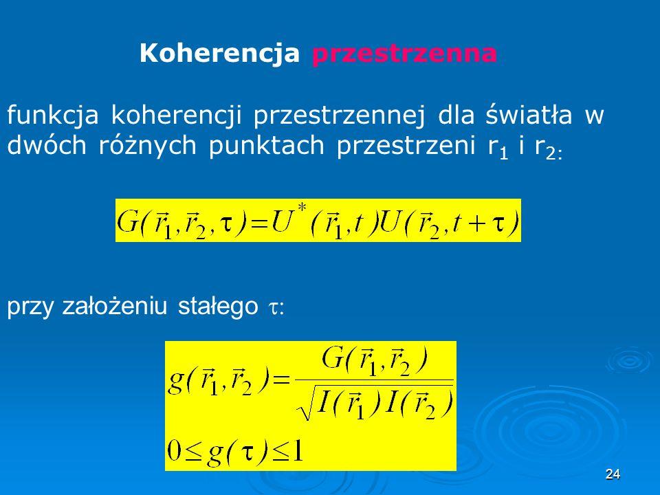 24 Koherencja przestrzenna funkcja koherencji przestrzennej dla światła w dwóch różnych punktach przestrzeni r 1 i r 2: przy założeniu stałego