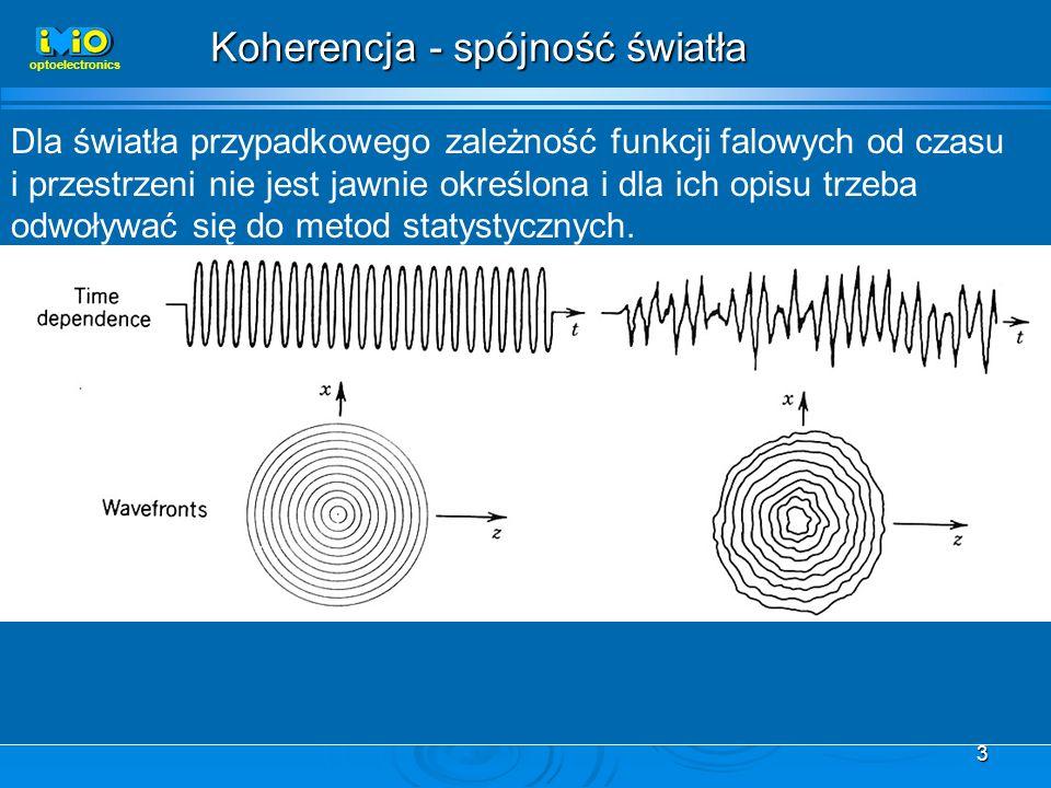 3 optoelectronics Koherencja - spójność światła Dla światła przypadkowego zależność funkcji falowych od czasu i przestrzeni nie jest jawnie określona i dla ich opisu trzeba odwoływać się do metod statystycznych.