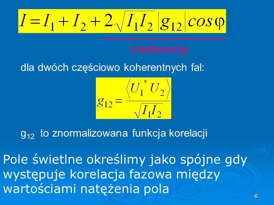 6 interferencja dla dwóch częściowo koherentnych fal: g 12 to znormalizowana funkcja korelacji Pole świetlne określimy jako spójne gdy występuje korelacja fazowa między wartościami natężenia pola
