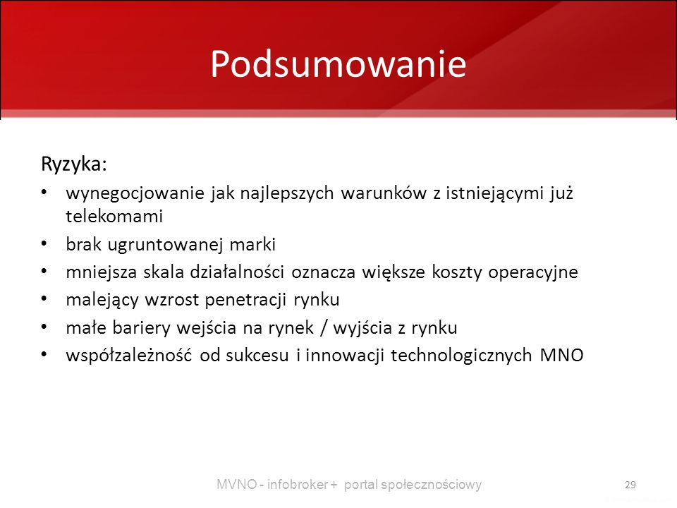 MVNO - infobroker + portal społecznościowy 29 Podsumowanie Ryzyka: wynegocjowanie jak najlepszych warunków z istniejącymi już telekomami brak ugruntow