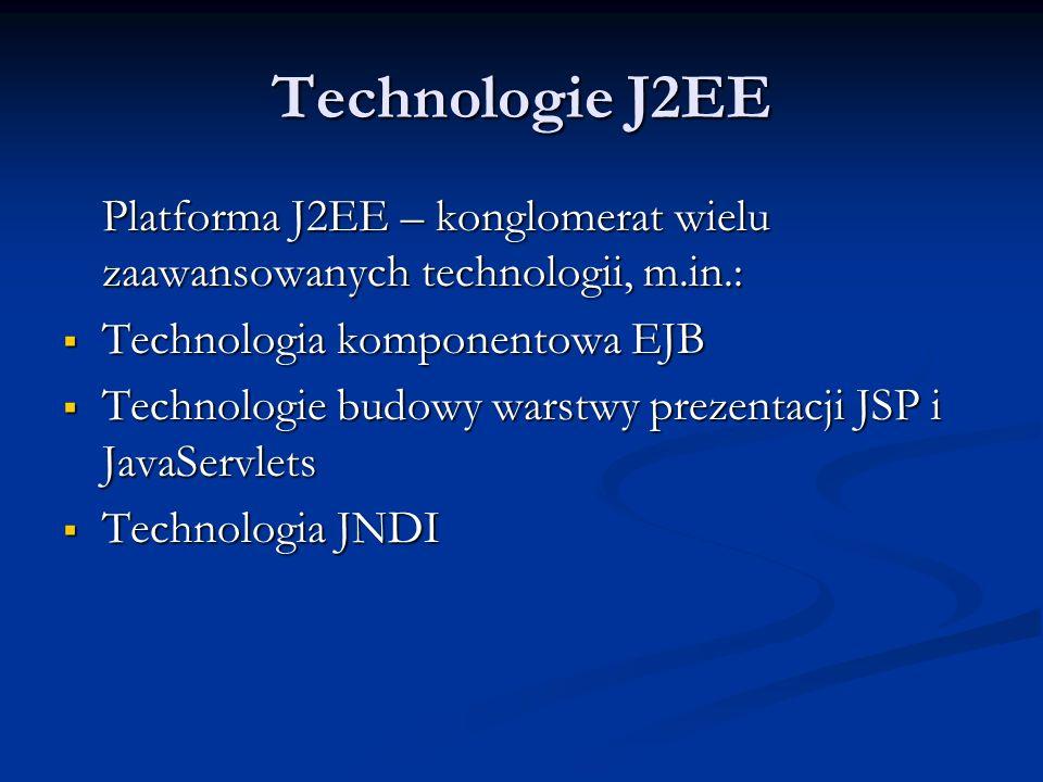 Technologie J2EE Platforma J2EE – konglomerat wielu zaawansowanych technologii, m.in.: Technologia komponentowa EJB Technologia komponentowa EJB Technologie budowy warstwy prezentacji JSP i JavaServlets Technologie budowy warstwy prezentacji JSP i JavaServlets Technologia JNDI Technologia JNDI