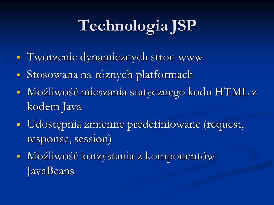 Technologia JSP Tworzenie dynamicznych stron www Tworzenie dynamicznych stron www Stosowana na różnych platformach Stosowana na różnych platformach Możliwość mieszania statycznego kodu HTML z kodem Java Możliwość mieszania statycznego kodu HTML z kodem Java Udostępnia zmienne predefiniowane (request, response, session) Udostępnia zmienne predefiniowane (request, response, session) Możliwość korzystania z komponentów JavaBeans Możliwość korzystania z komponentów JavaBeans