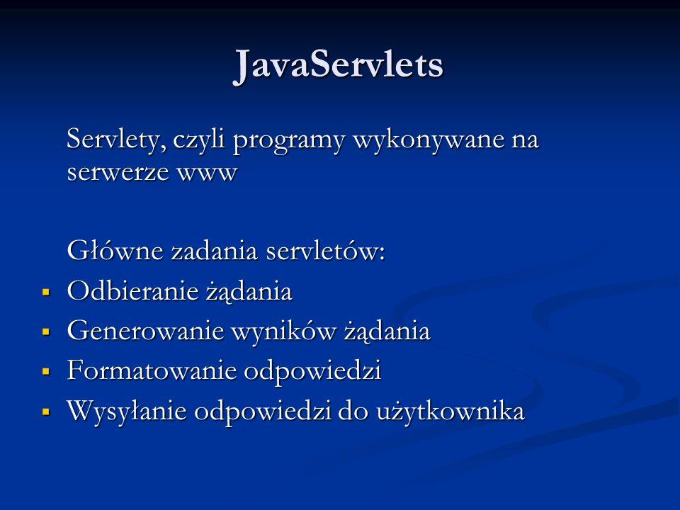 JavaServlets Servlety, czyli programy wykonywane na serwerze www Główne zadania servletów: Odbieranie żądania Odbieranie żądania Generowanie wyników żądania Generowanie wyników żądania Formatowanie odpowiedzi Formatowanie odpowiedzi Wysyłanie odpowiedzi do użytkownika Wysyłanie odpowiedzi do użytkownika
