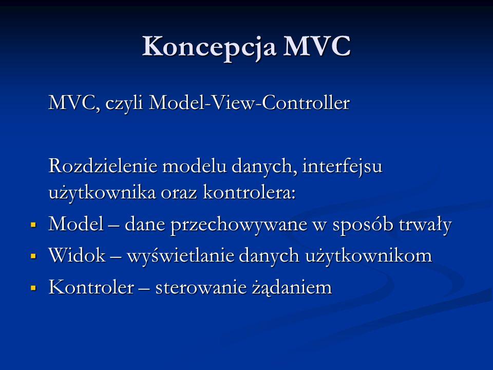 Koncepcja MVC MVC, czyli Model-View-Controller Rozdzielenie modelu danych, interfejsu użytkownika oraz kontrolera: Model – dane przechowywane w sposób trwały Model – dane przechowywane w sposób trwały Widok – wyświetlanie danych użytkownikom Widok – wyświetlanie danych użytkownikom Kontroler – sterowanie żądaniem Kontroler – sterowanie żądaniem