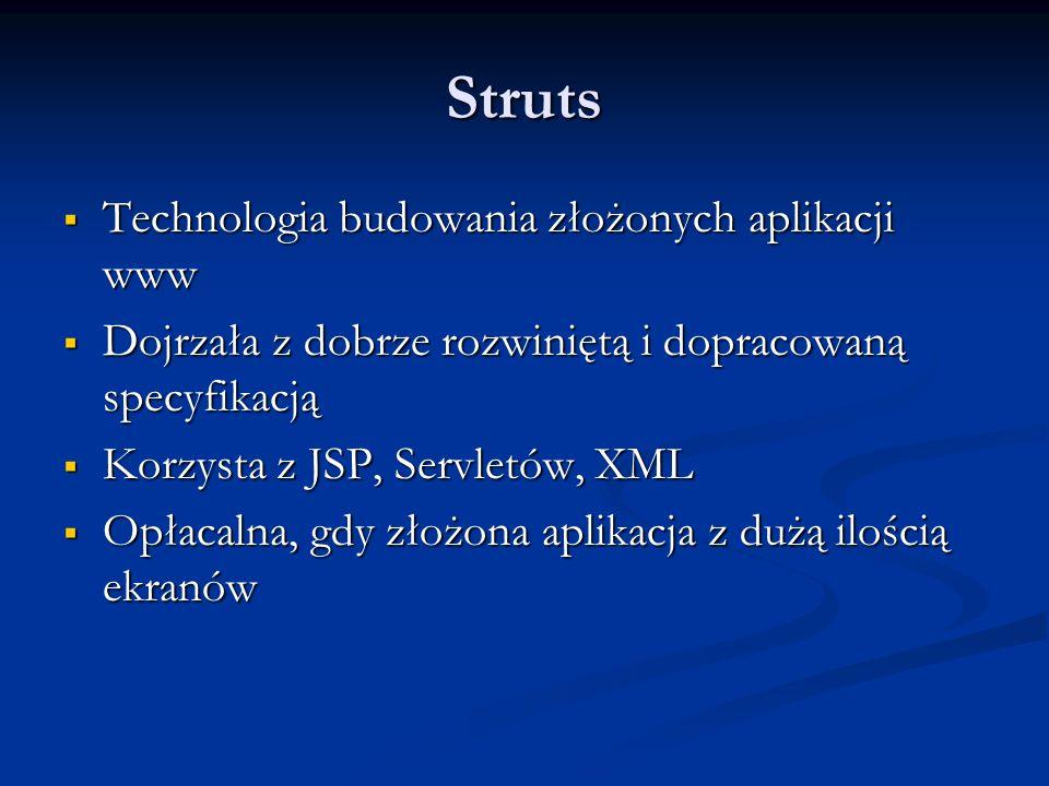 Struts Technologia budowania złożonych aplikacji www Technologia budowania złożonych aplikacji www Dojrzała z dobrze rozwiniętą i dopracowaną specyfikacją Dojrzała z dobrze rozwiniętą i dopracowaną specyfikacją Korzysta z JSP, Servletów, XML Korzysta z JSP, Servletów, XML Opłacalna, gdy złożona aplikacja z dużą ilością ekranów Opłacalna, gdy złożona aplikacja z dużą ilością ekranów