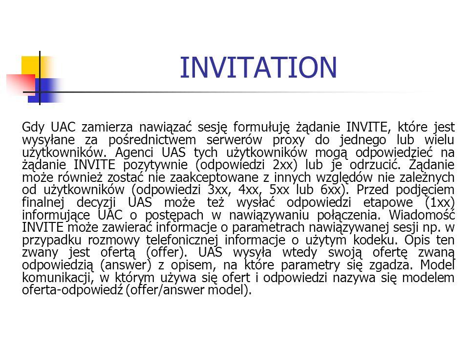 INVITATION Gdy UAC zamierza nawiązać sesję formułuję żądanie INVITE, które jest wysyłane za pośrednictwem serwerów proxy do jednego lub wielu użytkowników.