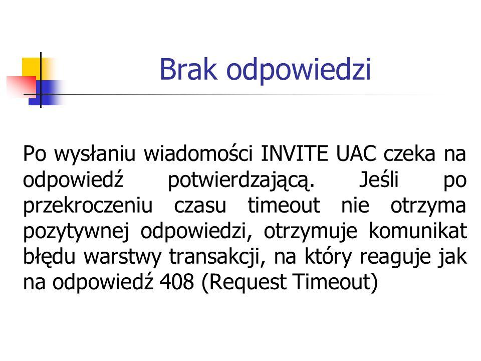 Brak odpowiedzi Po wysłaniu wiadomości INVITE UAC czeka na odpowiedź potwierdzającą. Jeśli po przekroczeniu czasu timeout nie otrzyma pozytywnej odpow