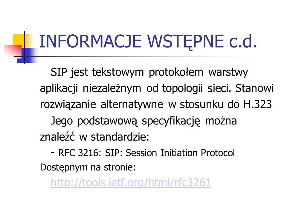 INFORMACJE WSTĘPNE c.d. SIP jest tekstowym protokołem warstwy aplikacji niezależnym od topologii sieci. Stanowi rozwiązanie alternatywne w stosunku do