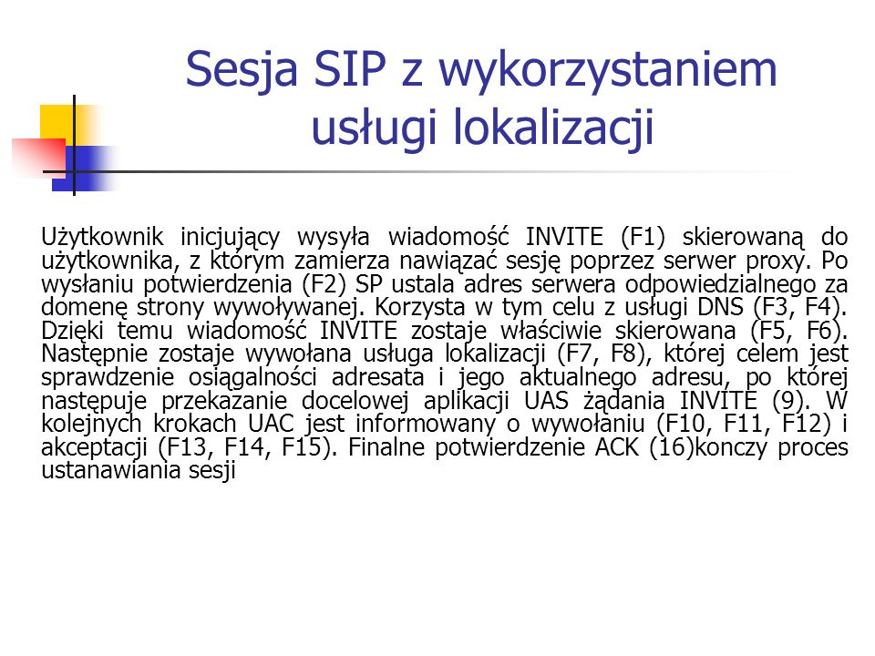Sesja SIP z wykorzystaniem usługi lokalizacji Użytkownik inicjujący wysyła wiadomość INVITE (F1) skierowaną do użytkownika, z którym zamierza nawiązać sesję poprzez serwer proxy.