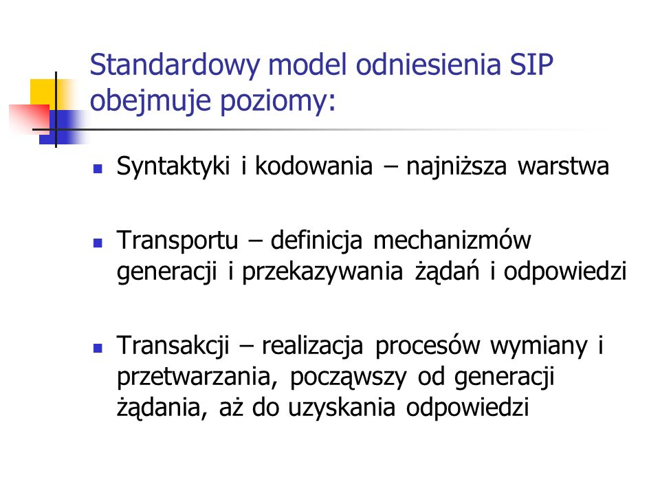 Standardowy model odniesienia SIP obejmuje poziomy: Syntaktyki i kodowania – najniższa warstwa Transportu – definicja mechanizmów generacji i przekazywania żądań i odpowiedzi Transakcji – realizacja procesów wymiany i przetwarzania, począwszy od generacji żądania, aż do uzyskania odpowiedzi