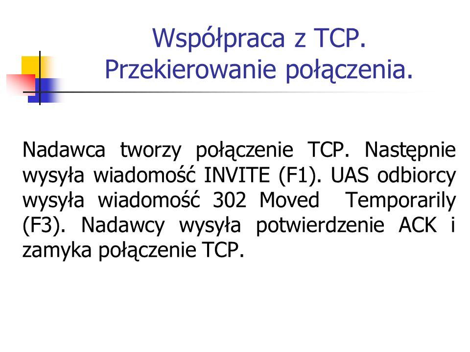 Współpraca z TCP. Przekierowanie połączenia. Nadawca tworzy połączenie TCP. Następnie wysyła wiadomość INVITE (F1). UAS odbiorcy wysyła wiadomość 302