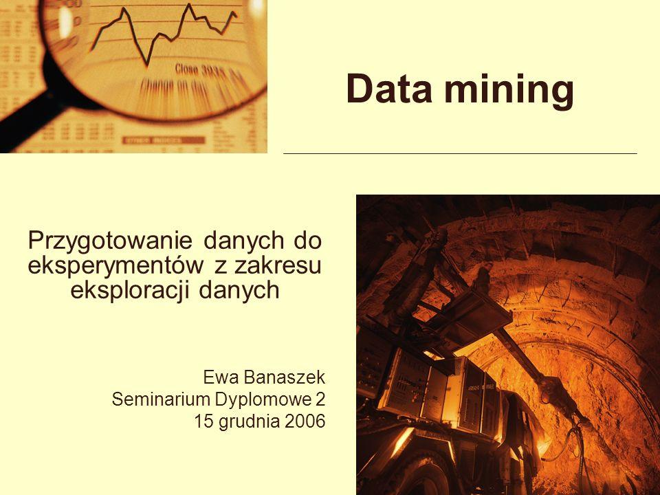 Data mining Przygotowanie danych do eksperymentów z zakresu eksploracji danych Ewa Banaszek Seminarium Dyplomowe 2 15 grudnia 2006