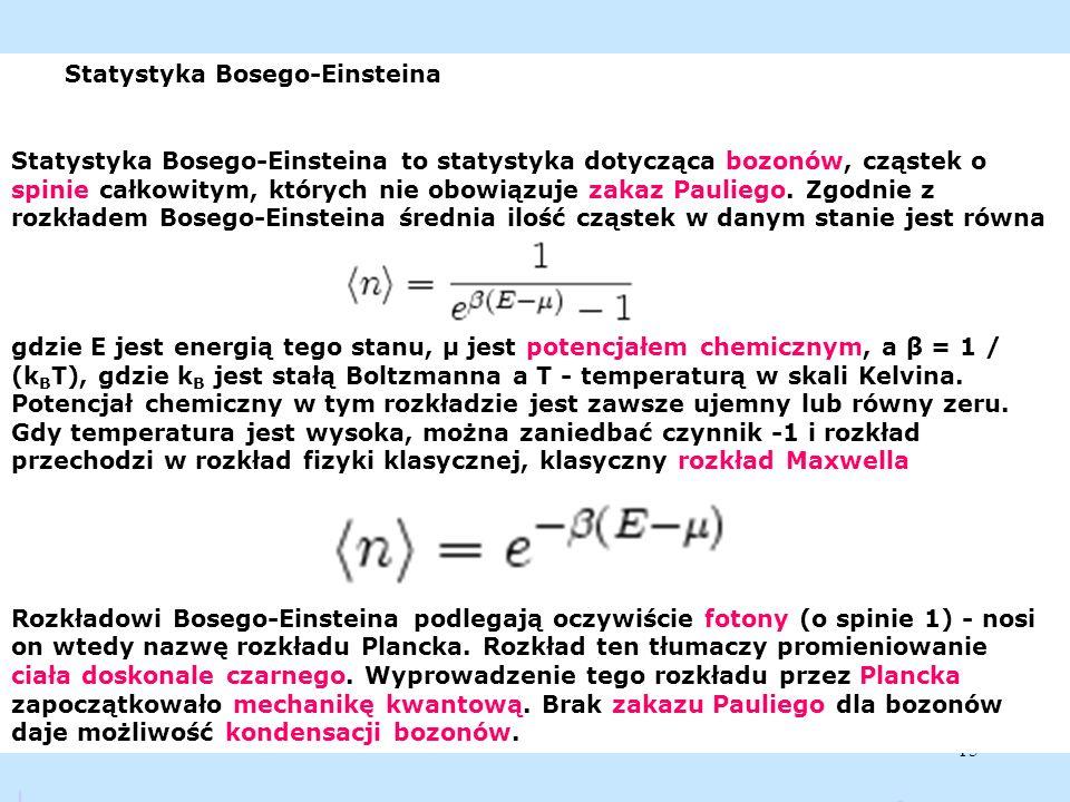 15 Statystyka Bosego-Einsteina Statystyka Bosego-Einsteina to statystyka dotycząca bozonów, cząstek o spinie całkowitym, których nie obowiązuje zakaz
