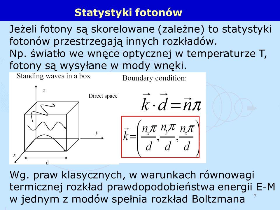 7 Statystyki fotonów Jeżeli fotony są skorelowane (zależne) to statystyki fotonów przestrzegają innych rozkładów. Np. światło we wnęce optycznej w tem