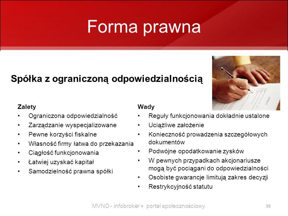 MVNO - infobroker + portal społecznościowy 39 Forma prawna Zalety Ograniczona odpowiedzialność Zarządzanie wyspecjalizowane Pewne korzyści fiskalne Własność firmy łatwa do przekazania Ciągłość funkcjonowania Łatwiej uzyskać kapitał Samodzielność prawna spółki Wady Reguły funkcjonowania dokładnie ustalone Uciążliwe założenie Konieczność prowadzenia szczegółowych dokumentów Podwójne opodatkowanie zysków W pewnych przypadkach akcjonariusze mogą być pociągani do odpowiedzialności Osobiste gwarancje limitują zakres decyzji Restrykcyjność statutu Spółka z ograniczoną odpowiedzialnością