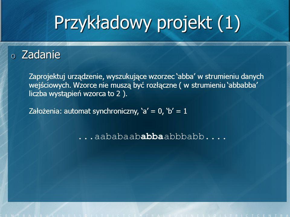 Przykładowy projekt (1) o Zadanie Zaprojektuj urządzenie, wyszukujące wzorzec abba w strumieniu danych wejściowych. Wzorce nie muszą być rozłączne ( w