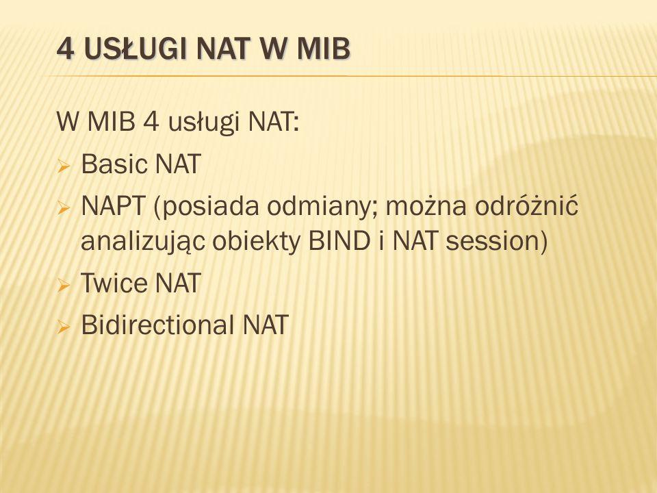 4 USŁUGI NAT W MIB W MIB 4 usługi NAT: Basic NAT NAPT (posiada odmiany; można odróżnić analizując obiekty BIND i NAT session) Twice NAT Bidirectional NAT