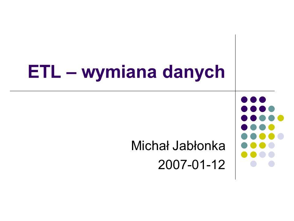 ETL – wymiana danych Michał Jabłonka 2007-01-12