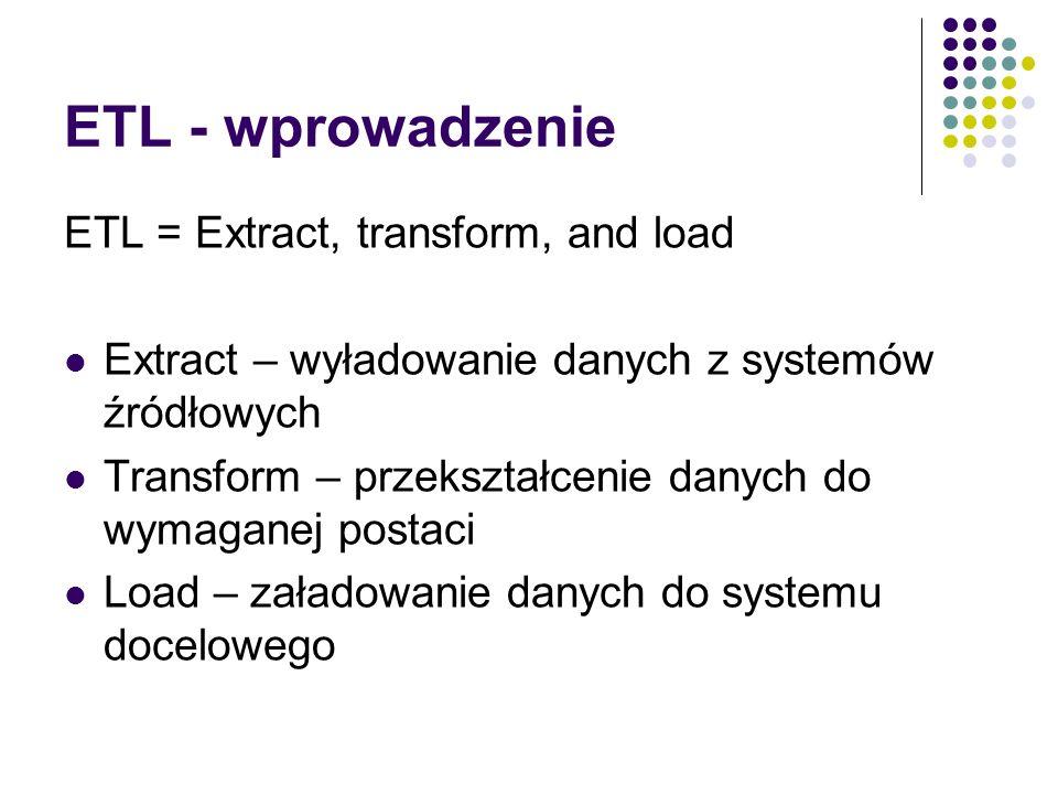 ETL - wprowadzenie ETL = Extract, transform, and load Extract – wyładowanie danych z systemów źródłowych Transform – przekształcenie danych do wymagan