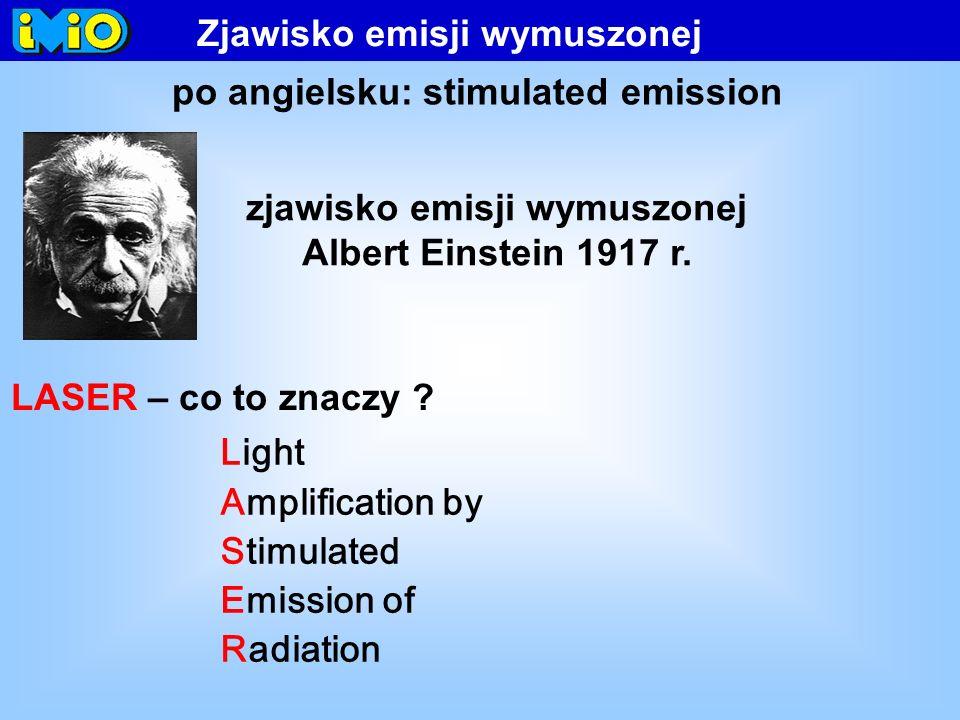 LASER – co to znaczy ? Light Amplification by Stimulated Emission of Radiation Zjawisko emisji wymuszonej po angielsku: stimulated emission zjawisko e