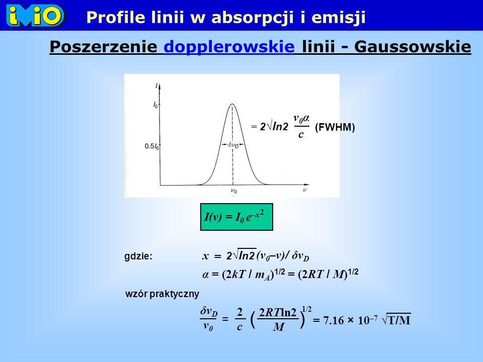 I(ν) = I 0 e –x 2 gdzie: (ν 0 –ν) / δν D x = 2 l n2 = 2 l n2 c ν0αν0α α = (2kT / m A ) 1/2 = (2RT / M) 1/2 (FWHM) wzór praktyczny () δν D ν0ν0 = 2 c 2RTln2 M 1/2 = 7.16 × 10 –7 T / M Profile linii w absorpcji i emisji Poszerzenie dopplerowskie linii - Gaussowskie