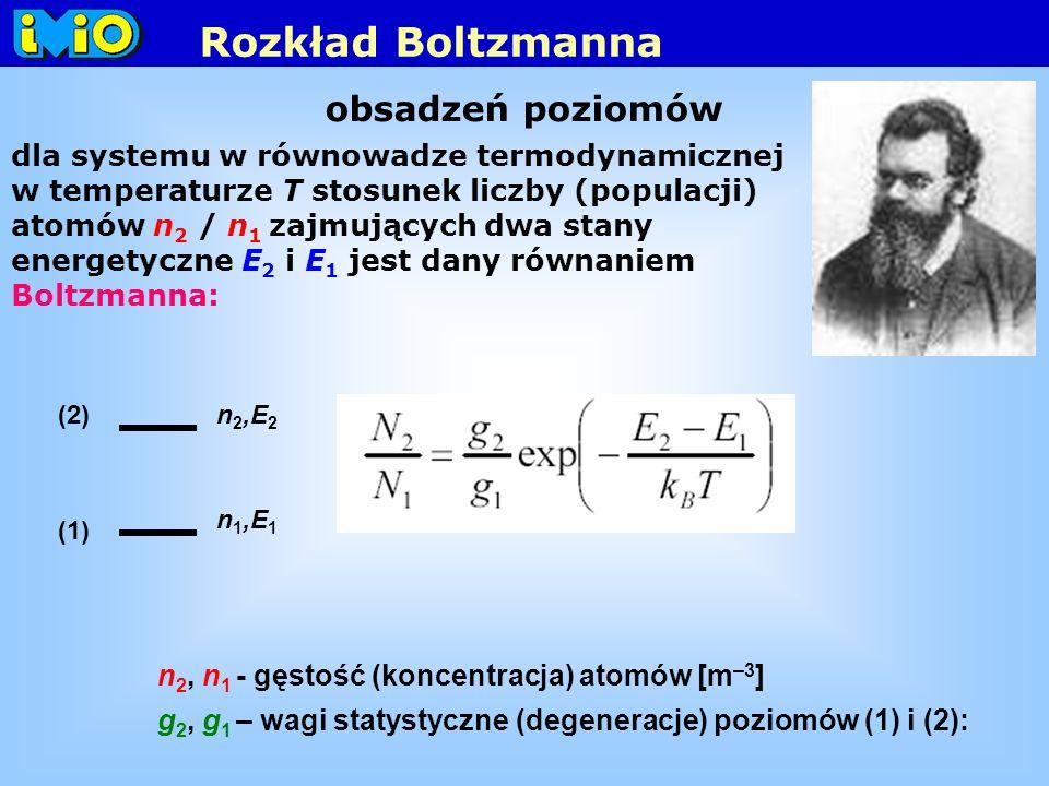 obsadzeń poziomów dla systemu w równowadze termodynamicznej w temperaturze T stosunek liczby (populacji) atomów n 2 / n 1 zajmujących dwa stany energetyczne E 2 i E 1 jest dany równaniem Boltzmanna: n 2, n 1 - gęstość (koncentracja) atomów [m –3 ] g 2, g 1 – wagi statystyczne (degeneracje) poziomów (1) i (2): Rozkład Boltzmanna n 1,E 1 n 2,E 2 (2) (1)