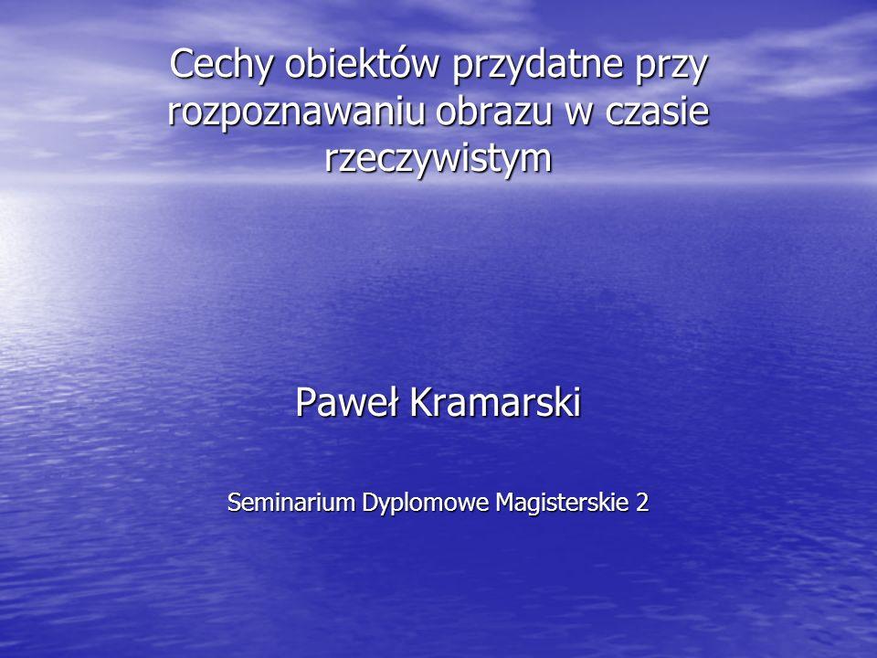 Cechy obiektów przydatne przy rozpoznawaniu obrazu w czasie rzeczywistym Paweł Kramarski Seminarium Dyplomowe Magisterskie 2