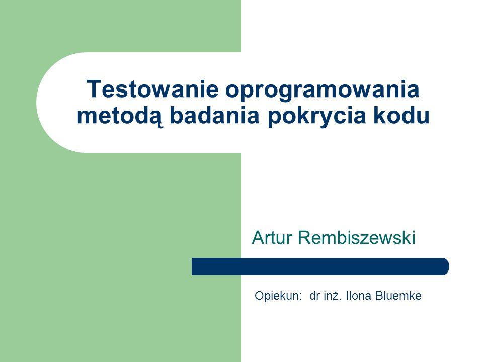 Testowanie oprogramowania metodą badania pokrycia kodu Artur Rembiszewski Opiekun: dr inż. Ilona Bluemke