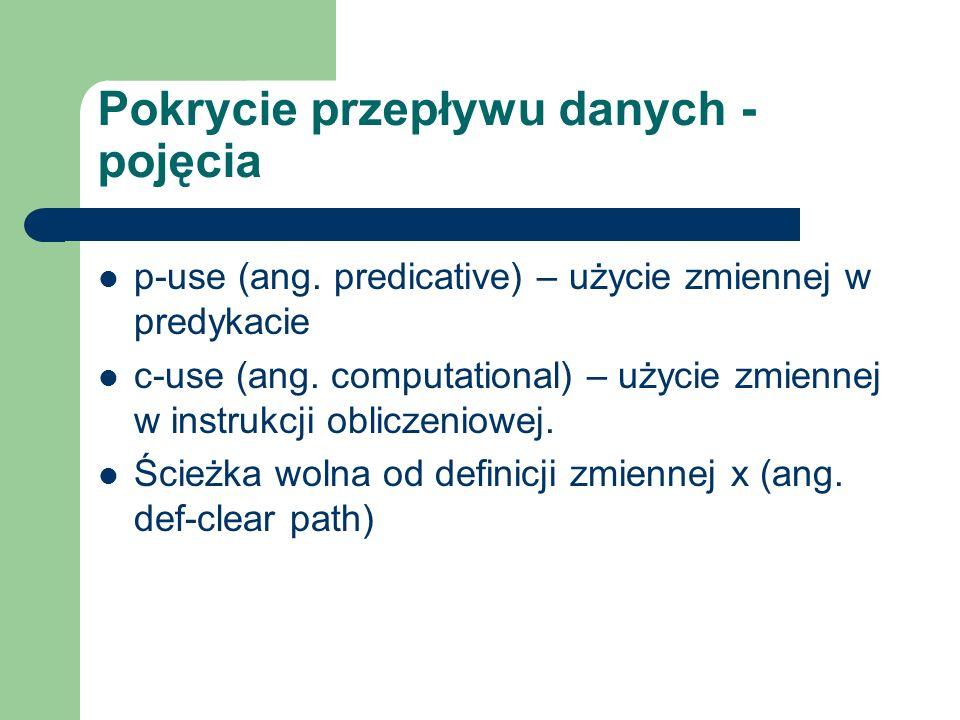 Pokrycie przepływu danych - pojęcia p-use (ang. predicative) – użycie zmiennej w predykacie c-use (ang. computational) – użycie zmiennej w instrukcji