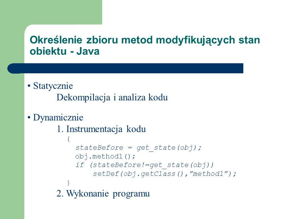 Określenie zbioru metod modyfikujących stan obiektu - Java Dynamicznie 1. Instrumentacja kodu { stateBefore = get_state(obj); obj.method1(); if (state