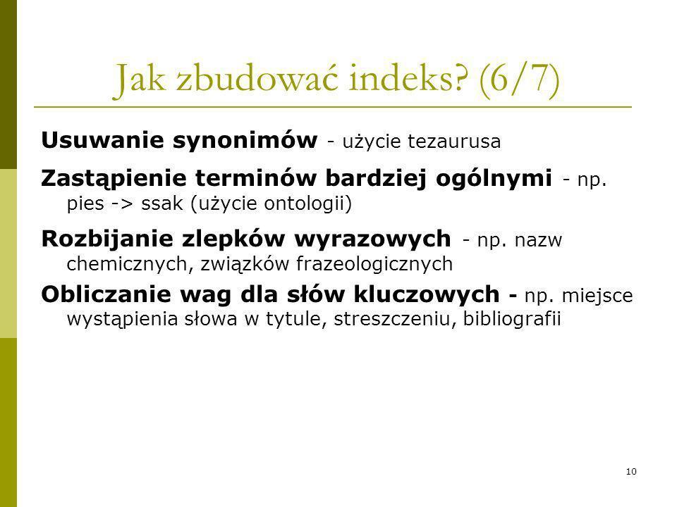 10 Jak zbudować indeks? (6/7) Usuwanie synonimów - użycie tezaurusa Zastąpienie terminów bardziej ogólnymi - np. pies -> ssak (użycie ontologii) Rozbi