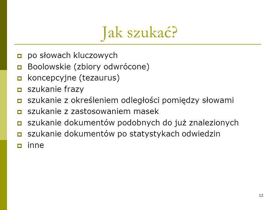 12 Jak szukać? po słowach kluczowych Boolowskie (zbiory odwrócone) koncepcyjne (tezaurus) szukanie frazy szukanie z określeniem odległości pomiędzy sł