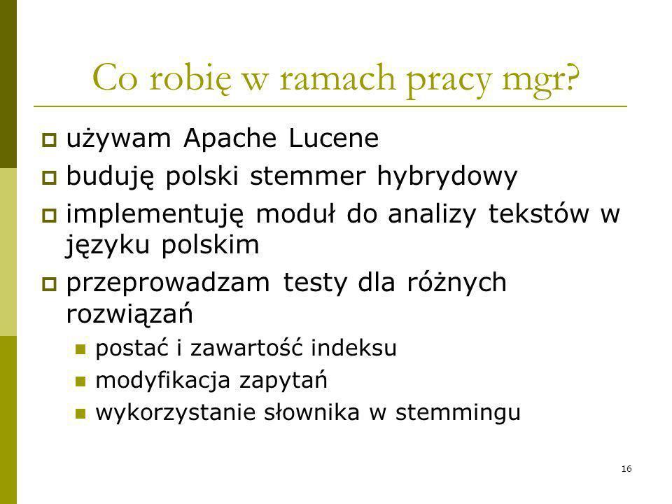 16 Co robię w ramach pracy mgr? używam Apache Lucene buduję polski stemmer hybrydowy implementuję moduł do analizy tekstów w języku polskim przeprowad