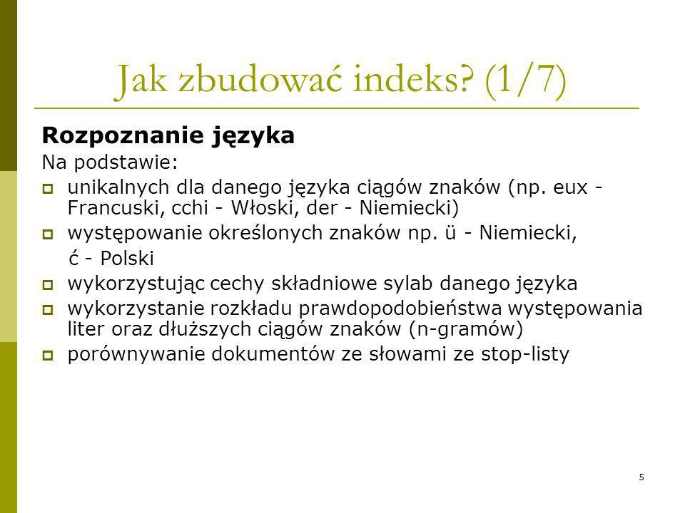 5 Jak zbudować indeks? (1/7) Rozpoznanie języka Na podstawie: unikalnych dla danego języka ciągów znaków (np. eux - Francuski, cchi - Włoski, der - Ni