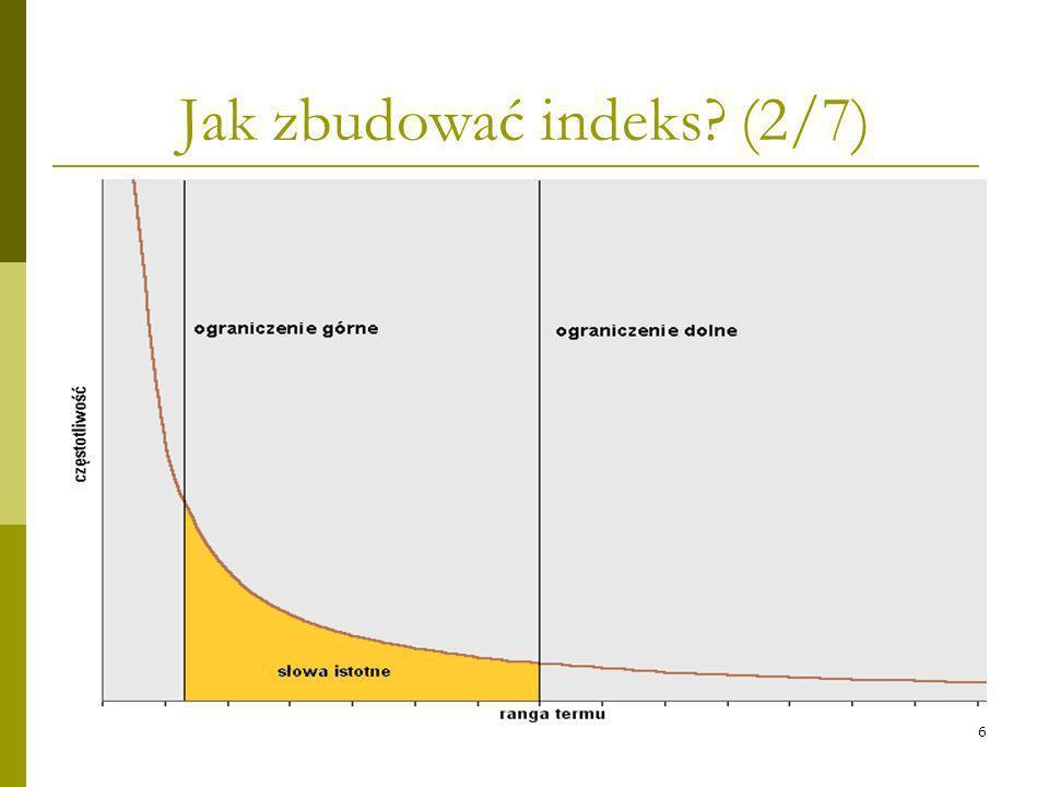 6 Jak zbudować indeks? (2/7) Tokenizacja Podział tekstu na: akapity zdania -> język chiński, znaki interpunkcyjne wyrażenia (związki frazeologiczne) s