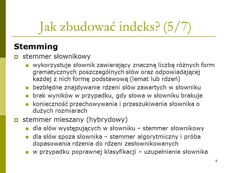 9 Jak zbudować indeks? (5/7) Stemming stemmer słownikowy wykorzystuje słownik zawierający znaczną liczbę różnych form gramatycznych poszczególnych słó