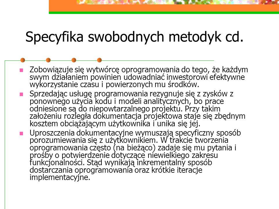 Specyfika swobodnych metodyk cd. Zobowiązuje się wytwórcę oprogramowania do tego, że każdym swym działaniem powinien udowadniać inwestorowi efektywne