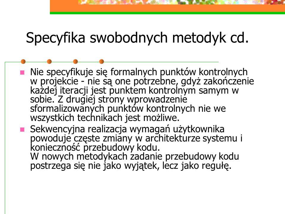 Specyfika swobodnych metodyk cd. Nie specyfikuje się formalnych punktów kontrolnych w projekcie - nie są one potrzebne, gdyż zakończenie każdej iterac