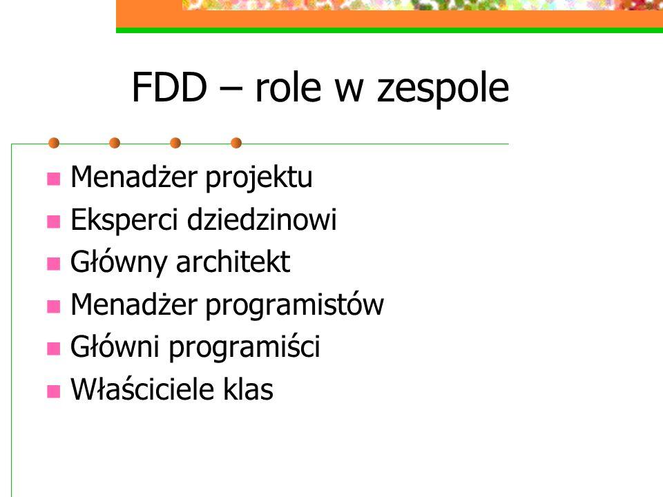 FDD – role w zespole Menadżer projektu Eksperci dziedzinowi Główny architekt Menadżer programistów Główni programiści Właściciele klas
