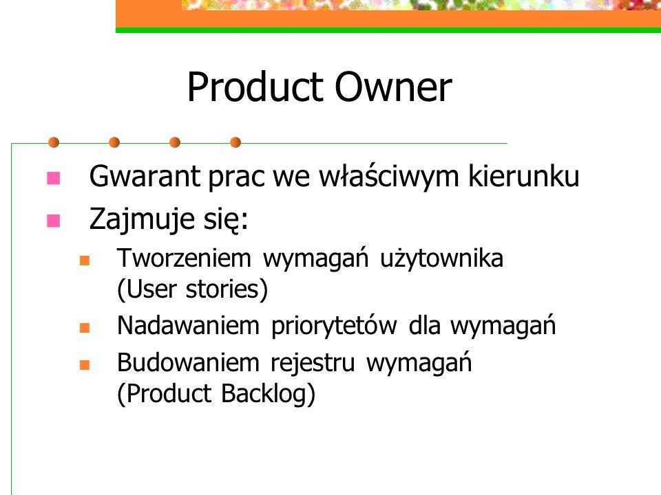 Product Owner Gwarant prac we właściwym kierunku Zajmuje się: Tworzeniem wymagań użytownika (User stories) Nadawaniem priorytetów dla wymagań Budowani
