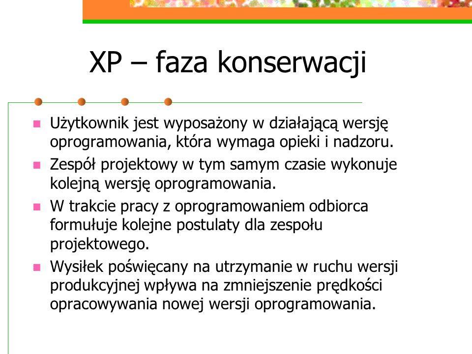 XP – faza konserwacji Użytkownik jest wyposażony w działającą wersję oprogramowania, która wymaga opieki i nadzoru. Zespół projektowy w tym samym czas